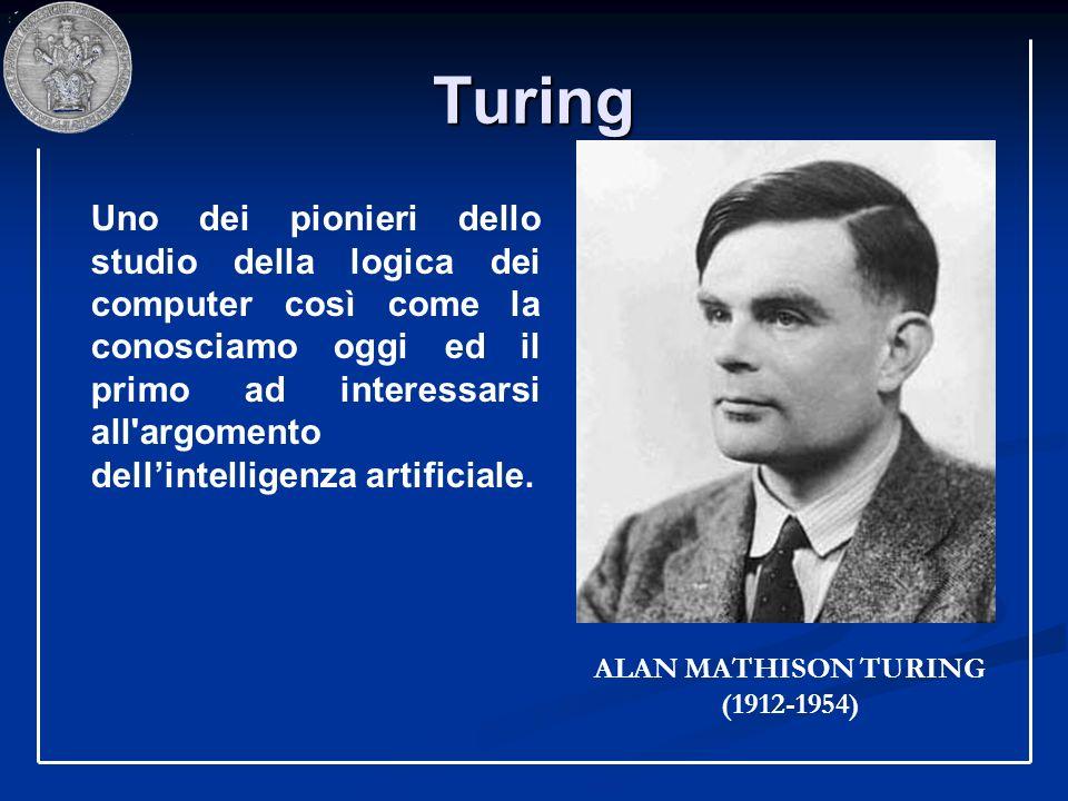 Turing ALAN MATHISON TURING (1912-1954) Uno dei pionieri dello studio della logica dei computer così come la conosciamo oggi ed il primo ad interessar
