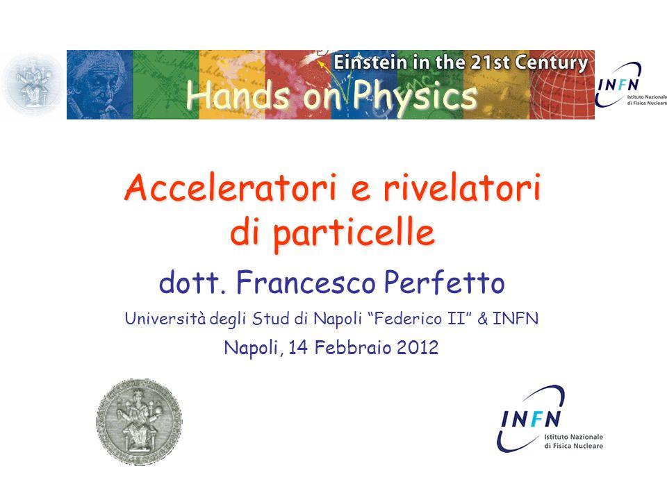 Hands on Physics Acceleratori e rivelatori di particelle dott. Francesco Perfetto Università degli Stud di Napoli Federico II & INFN Napoli, 14 Febbra