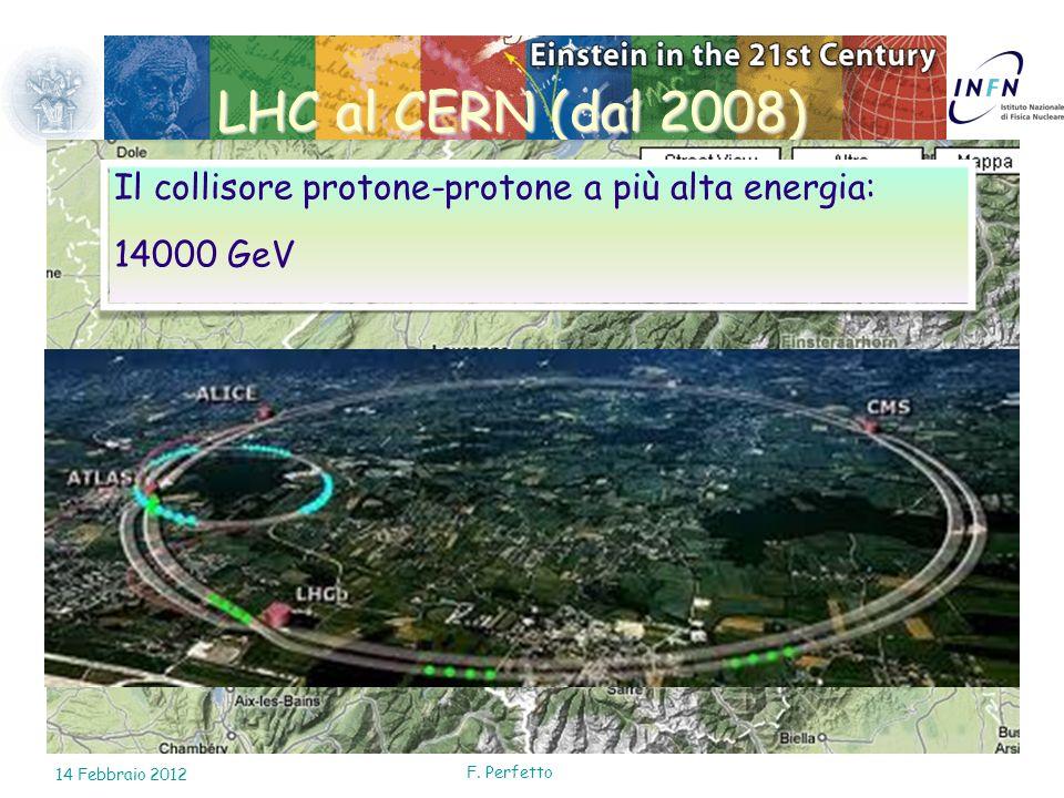 10 Febbraio 2010 LHC al CERN (dal 2008) Il collisore protone-protone a più alta energia: 14000 GeV 14 Febbraio 2012 F. Perfetto