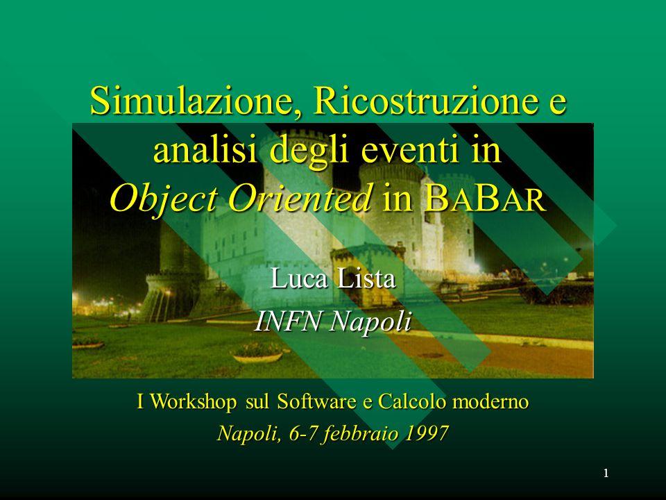 1 Simulazione, Ricostruzione e analisi degli eventi in Object Oriented in B A B AR Luca Lista INFN Napoli I Workshop sul Software e Calcolo moderno Napoli, 6-7 febbraio 1997
