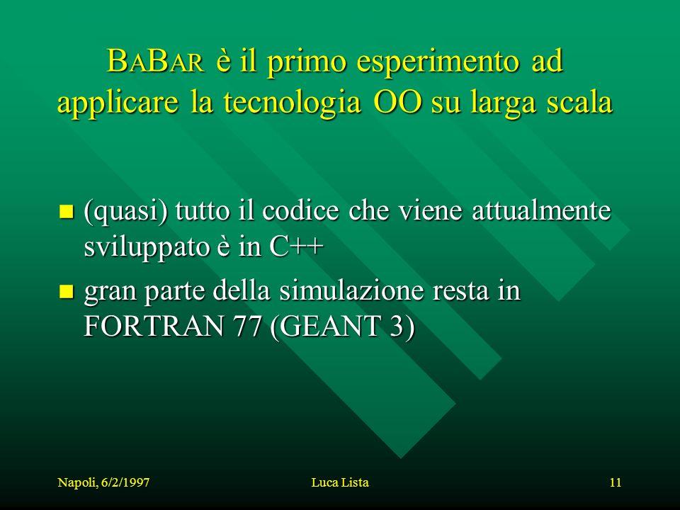 Napoli, 6/2/1997Luca Lista11 B A B AR è il primo esperimento ad applicare la tecnologia OO su larga scala n (quasi) tutto il codice che viene attualmente sviluppato è in C++ n gran parte della simulazione resta in FORTRAN 77 (GEANT 3)