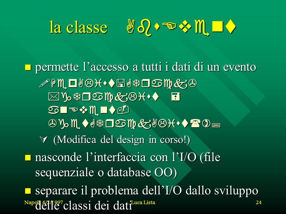 Napoli, 6/2/1997Luca Lista24 la classe classe AbsEvent n permette laccesso a tutti i dati di un evento HepAList *gTrackList = anEvent- >getGTrackAList(); HepAList *gTrackList = anEvent- >getGTrackAList(); (Modifica del design in corso!) (Modifica del design in corso!) n nasconde linterfaccia con lI/O (file sequenziale o database OO) n separare il problema dellI/O dallo sviluppo delle classi dei dati