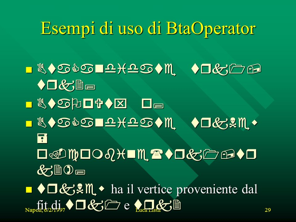 Napoli, 6/2/1997Luca Lista29 Esempi di uso di BtaOperator BtaCandidate BtaCandidate trk1, trk2; BtaOpVtx BtaOpVtx o; BtaCandidate BtaCandidate trkNew = o.combine(trk1,tr k2); trkNew trkNew ha il vertice proveniente dal fit di trk1 trk1 e trk2