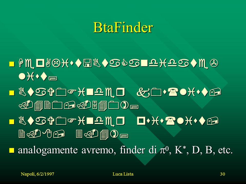 Napoli, 6/2/1997Luca Lista30 BtaFinder HepAList HepAList list; BtaV0Finder BtaV0Finder k0s(list,.420,.540); psis(list, 2.8, 3.4); analogamente analogamente avremo, finder di,, K *, K *, D, B, etc.