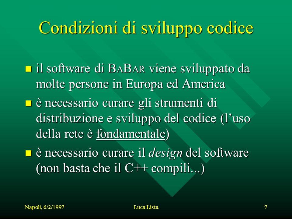 Napoli, 6/2/1997Luca Lista7 Condizioni di sviluppo codice n il software di B A B AR viene sviluppato da molte persone in Europa ed America n è necessario curare gli strumenti di distribuzione e sviluppo del codice (luso della rete è fondamentale) n è necessario curare il design del software (non basta che il C++ compili...)