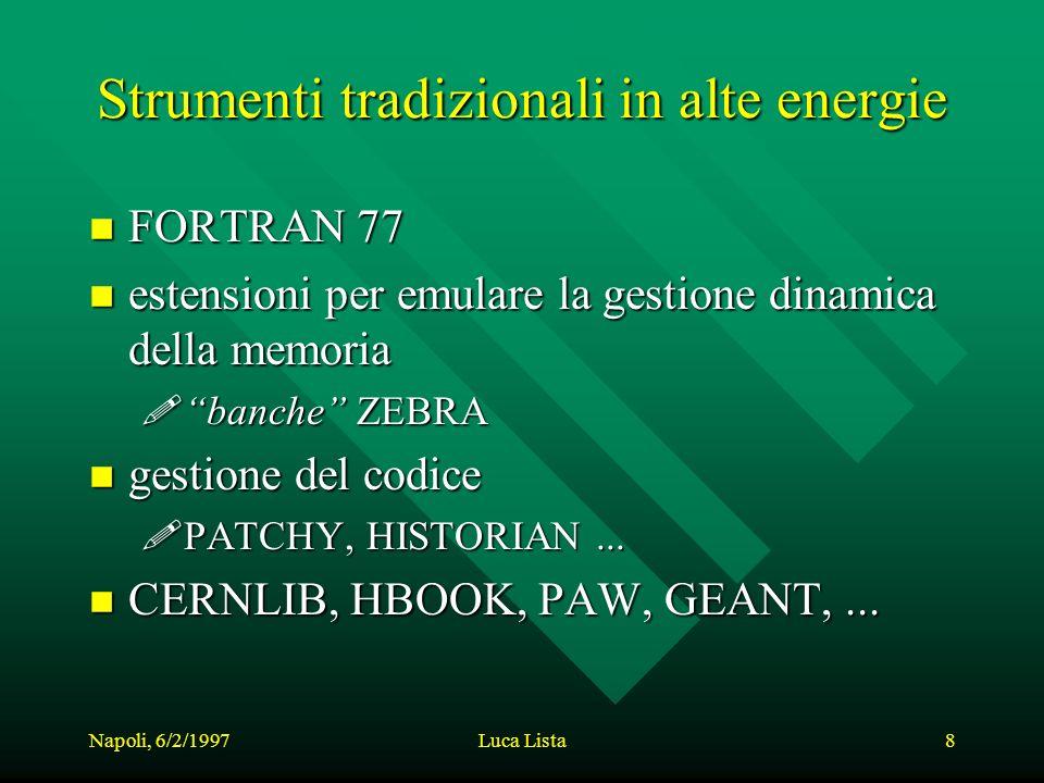 Napoli, 6/2/1997Luca Lista8 Strumenti tradizionali in alte energie n FORTRAN 77 n estensioni per emulare la gestione dinamica della memoria !banche ZEBRA n gestione del codice !PATCHY, HISTORIAN...