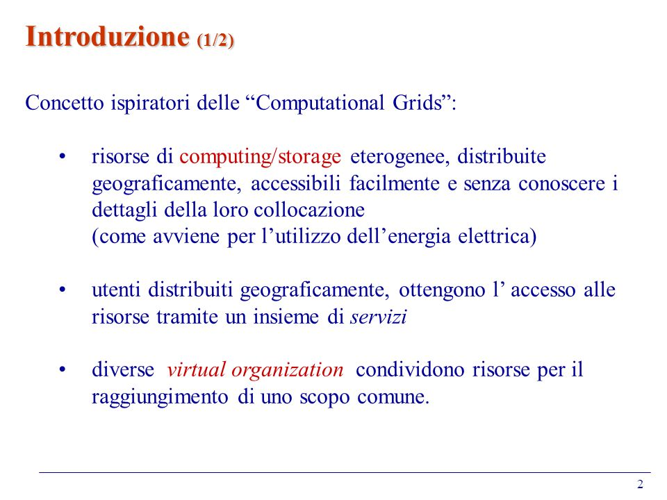2 Introduzione (1/2) Concetto ispiratori delle Computational Grids: risorse di computing/storage eterogenee, distribuite geograficamente, accessibili