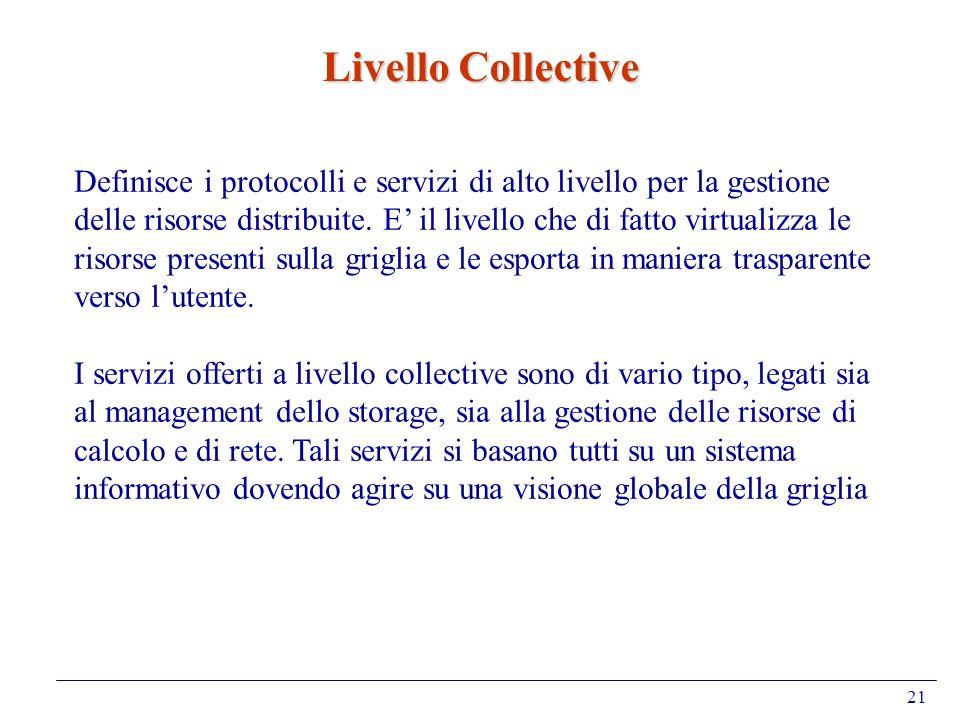 21 Livello Collective Definisce i protocolli e servizi di alto livello per la gestione delle risorse distribuite. E il livello che di fatto virtualizz