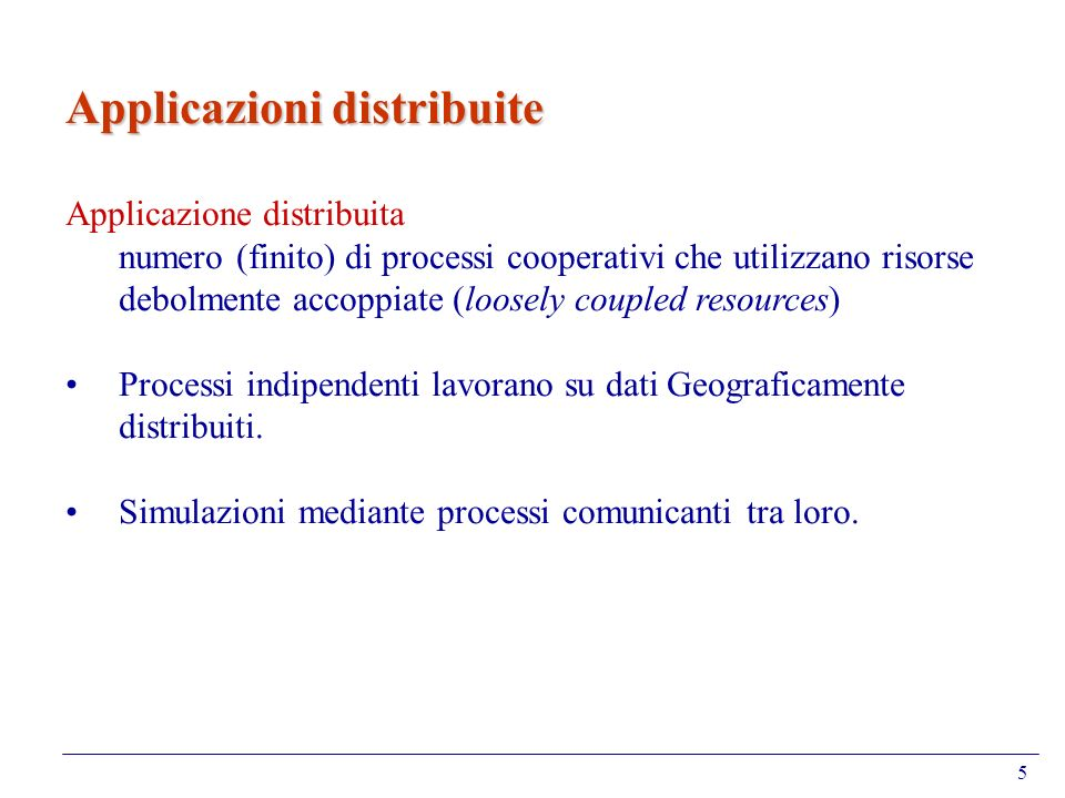 5 Applicazioni distribuite Applicazione distribuita numero (finito) di processi cooperativi che utilizzano risorse debolmente accoppiate (loosely coup