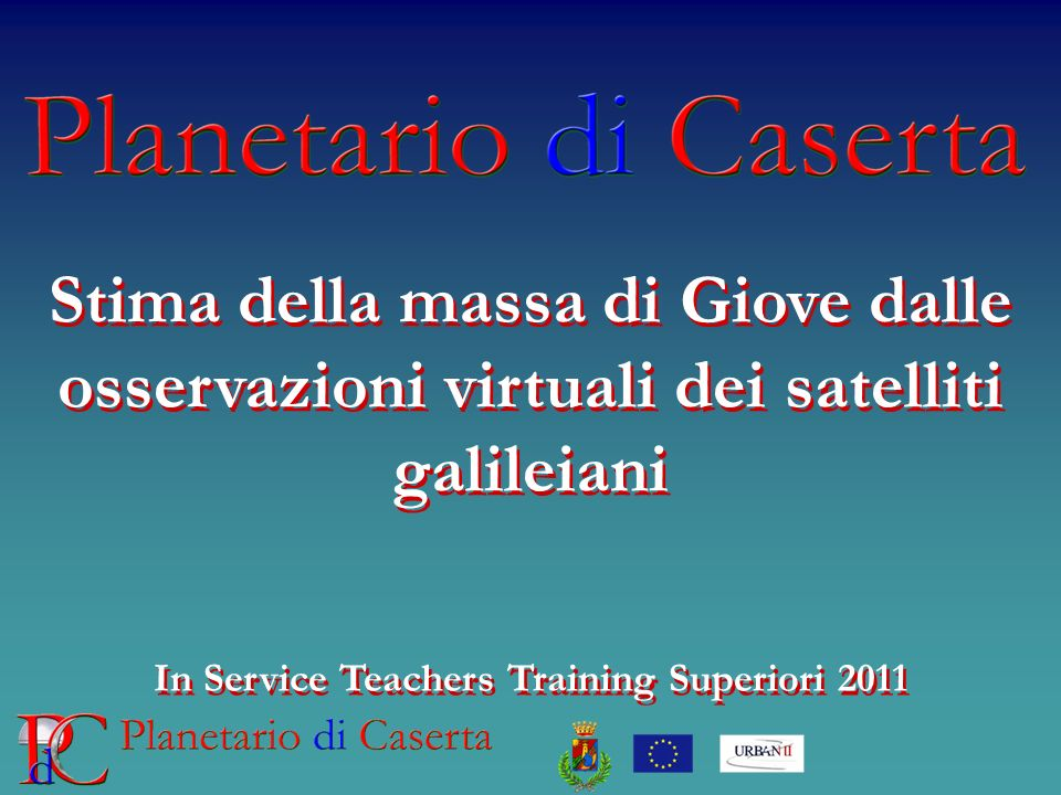 Stima della massa di Giove dalle osservazioni virtuali dei satelliti galileiani In Service Teachers Training Superiori 2011 Stima della massa di Giove dalle osservazioni virtuali dei satelliti galileiani In Service Teachers Training Superiori 2011