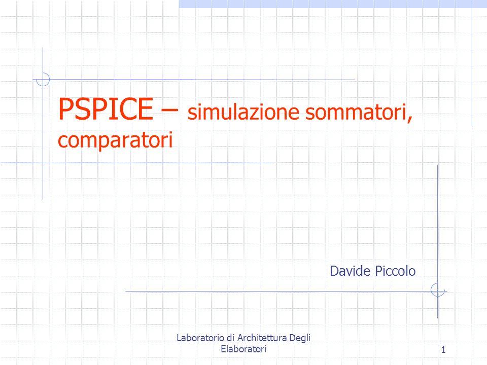 Laboratorio di Architettura Degli Elaboratori1 PSPICE – simulazione sommatori, comparatori Davide Piccolo
