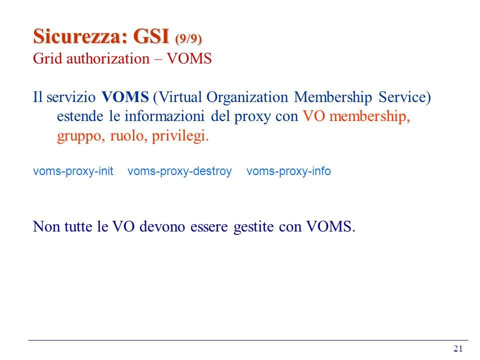 21 Sicurezza: GSI (9/9) Grid authorization – VOMS Il servizio VOMS (Virtual Organization Membership Service) estende le informazioni del proxy con VO