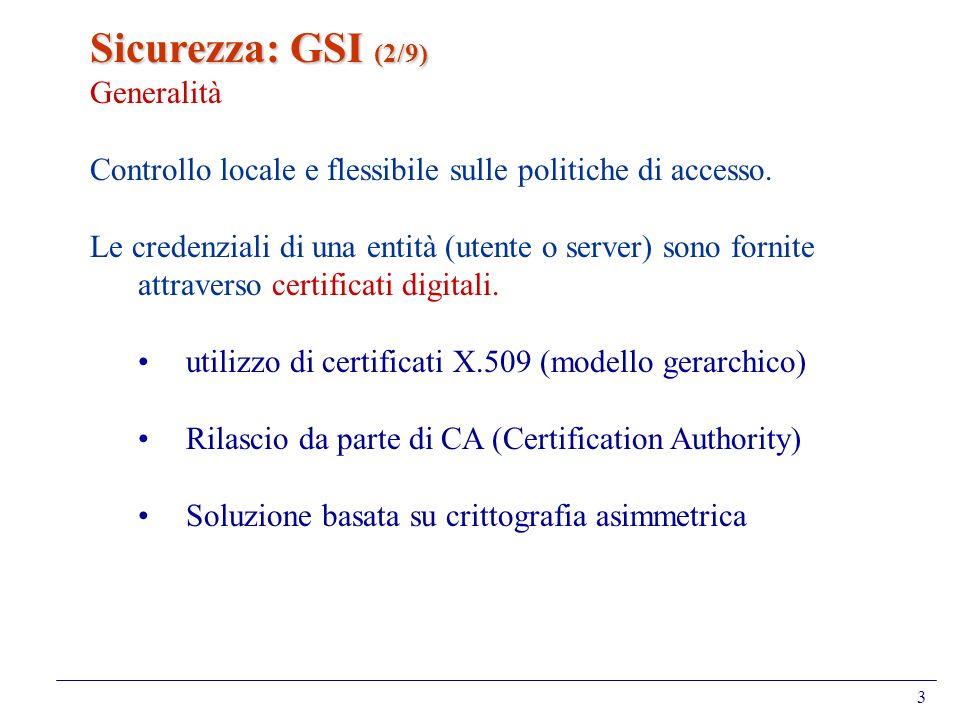 4 Sicurezza: GSI (3/9) Rilascio del certificato Step 1 lutente genera -un certificato vuoto di richiesta: usercert_request.pem -una chiave privata criptata: userkey.pem Step 2 lutente invia il certificato vuoto alla propria CA e viene identificato (tramite una RA locale) Step 3 lutente riceve il certificato compilato dalla CA - chiave pubblica dell utente - vero nome dell utente - data di scadenza del certicato - nome della Certication Autorithy - numero di serie del certicato - firma digitale della CA