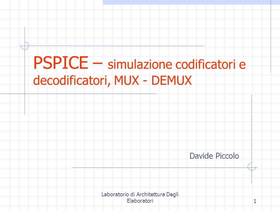 Laboratorio di Architettura Degli Elaboratori1 PSPICE – simulazione codificatori e decodificatori, MUX - DEMUX Davide Piccolo