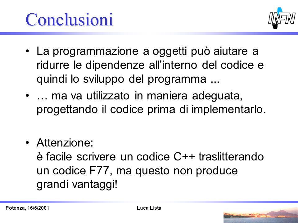 Luca ListaPotenza, 16/5/2001 Conclusioni La programmazione a oggetti può aiutare a ridurre le dipendenze allinterno del codice e quindi lo sviluppo de