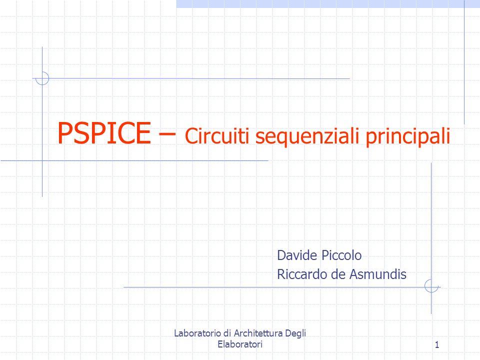 Laboratorio di Architettura Degli Elaboratori1 PSPICE – Circuiti sequenziali principali Davide Piccolo Riccardo de Asmundis