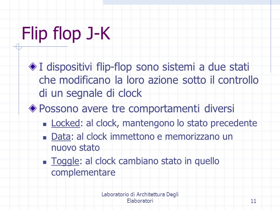 Laboratorio di Architettura Degli Elaboratori11 Flip flop J-K I dispositivi flip-flop sono sistemi a due stati che modificano la loro azione sotto il