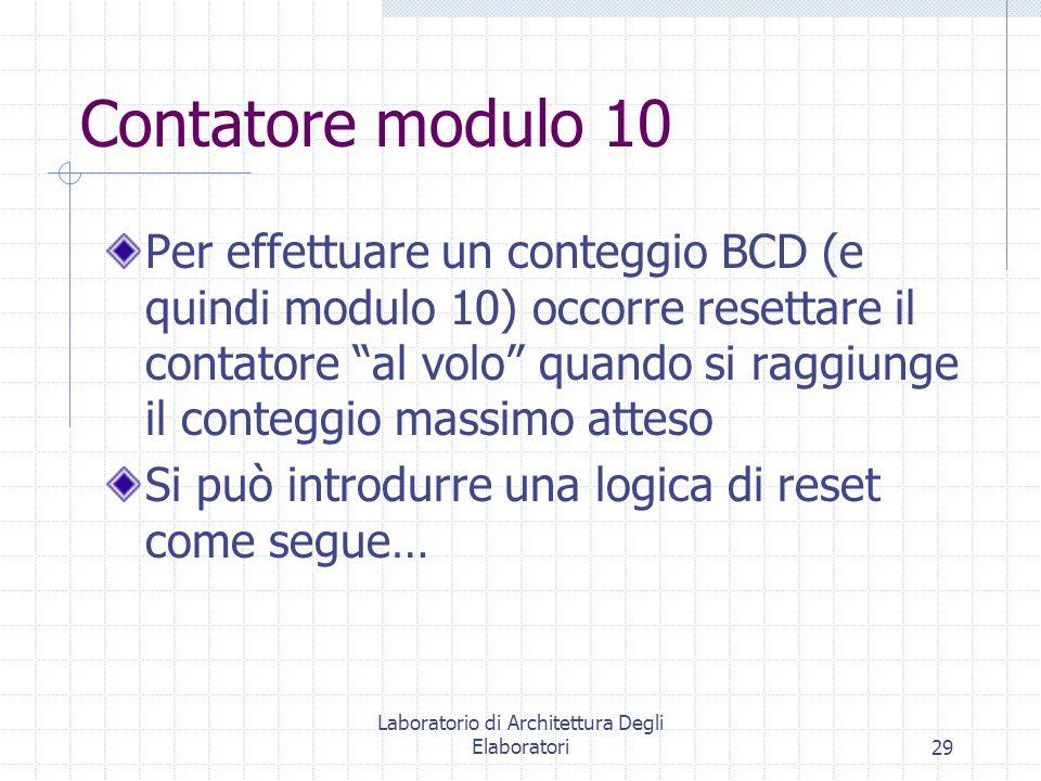 Laboratorio di Architettura Degli Elaboratori29 Contatore modulo 10 Per effettuare un conteggio BCD (e quindi modulo 10) occorre resettare il contator
