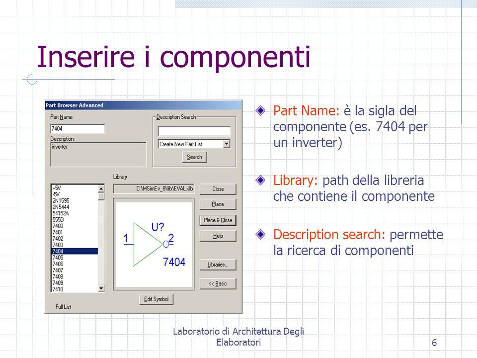Laboratorio di Architettura Degli Elaboratori6 Inserire i componenti Part Name: è la sigla del componente (es. 7404 per un inverter) Library: path del