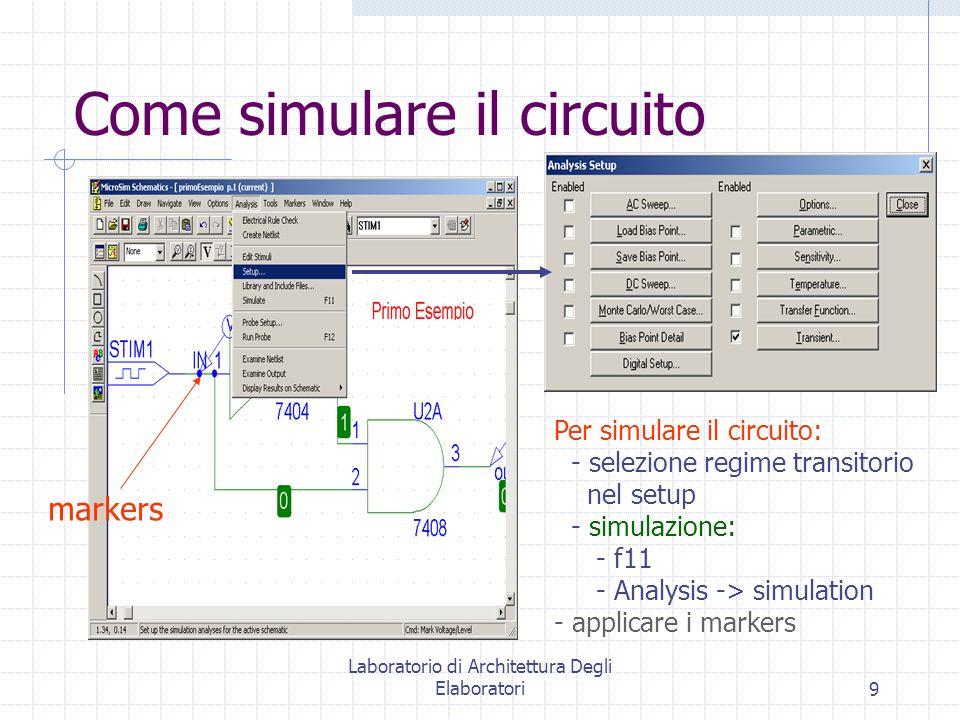 Laboratorio di Architettura Degli Elaboratori9 Come simulare il circuito Per simulare il circuito: - selezione regime transitorio nel setup - simulazi