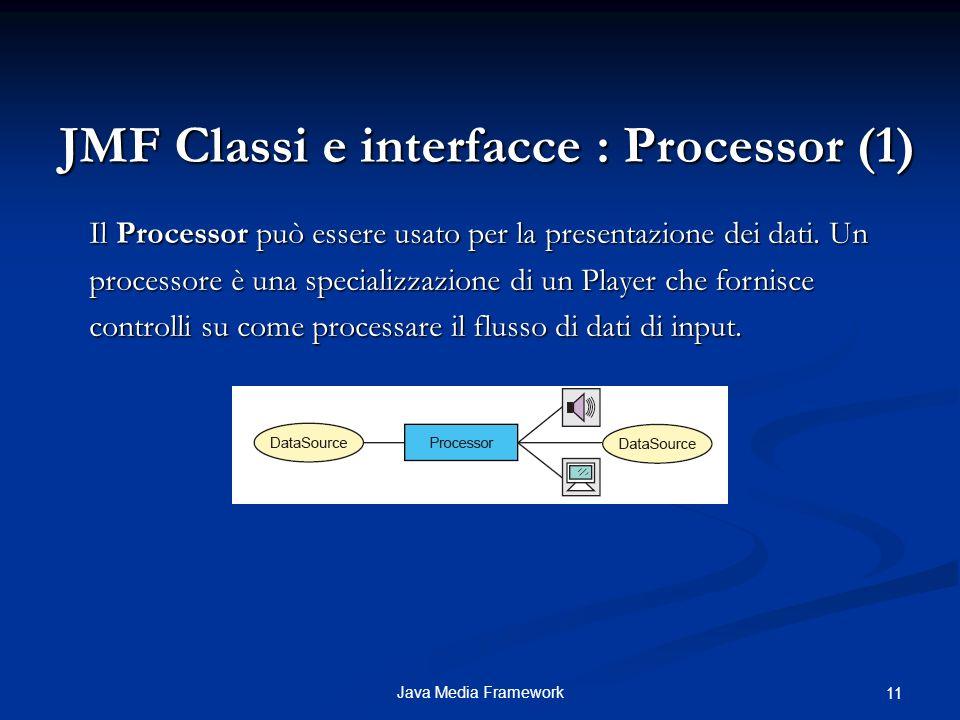 Java Media Framework 11 JMF Classi e interfacce : Processor (1) Il Processor può essere usato per la presentazione dei dati.