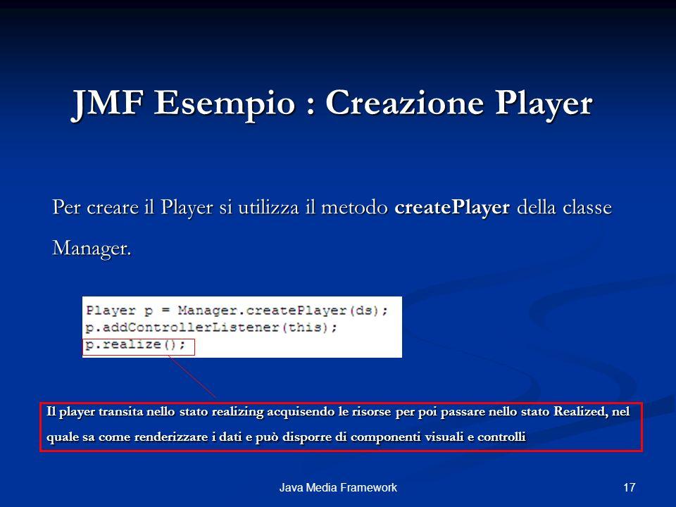 17Java Media Framework JMF Esempio : Creazione Player Per creare il Player si utilizza il metodo createPlayer della classe Manager.