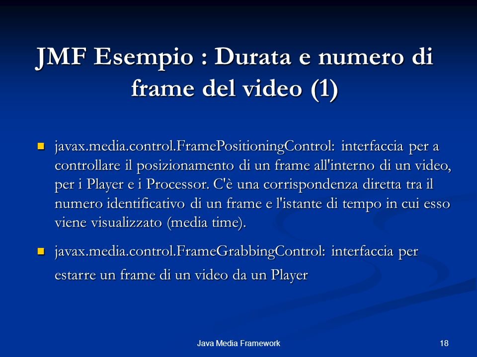 18Java Media Framework JMF Esempio : Durata e numero di frame del video (1) javax.media.control.FramePositioningControl: interfaccia per a controllare