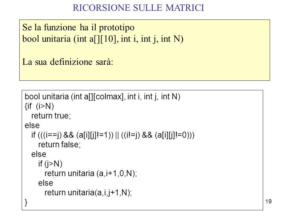 19 RICORSIONE SULLE MATRICI Se la funzione ha il prototipo bool unitaria (int a[][10], int i, int j, int N) La sua definizione sarà: bool unitaria (int a[][colmax], int i, int j, int N) {if (i>N) return true; else if (((i==j) && (a[i][j]!=1)) || ((i!=j) && (a[i][j]!=0))) return false; else if (j>N) return unitaria (a,i+1,0,N); else return unitaria(a,i,j+1,N); }