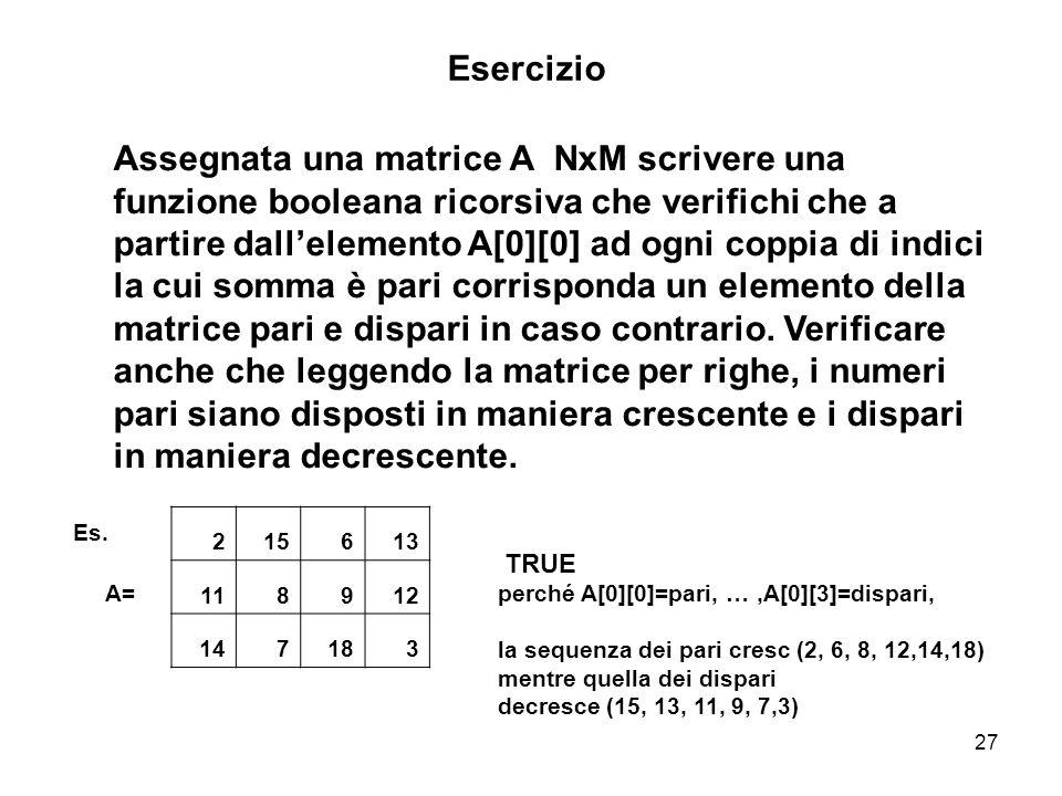 27 Assegnata una matrice A NxM scrivere una funzione booleana ricorsiva che verifichi che a partire dallelemento A[0][0] ad ogni coppia di indici la cui somma è pari corrisponda un elemento della matrice pari e dispari in caso contrario.