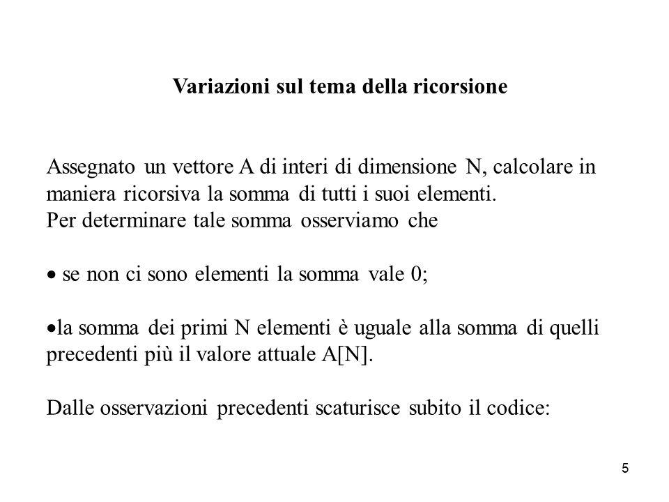 5 Variazioni sul tema della ricorsione Assegnato un vettore A di interi di dimensione N, calcolare in maniera ricorsiva la somma di tutti i suoi elementi.