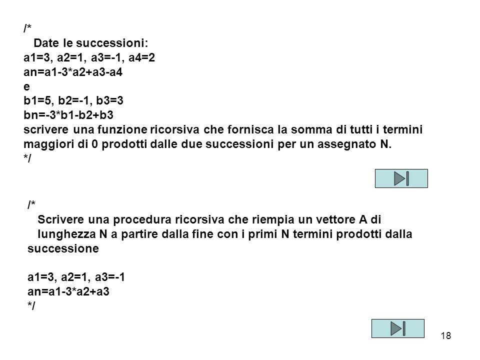 18 /* Date le successioni: a1=3, a2=1, a3=-1, a4=2 an=a1-3*a2+a3-a4 e b1=5, b2=-1, b3=3 bn=-3*b1-b2+b3 scrivere una funzione ricorsiva che fornisca la