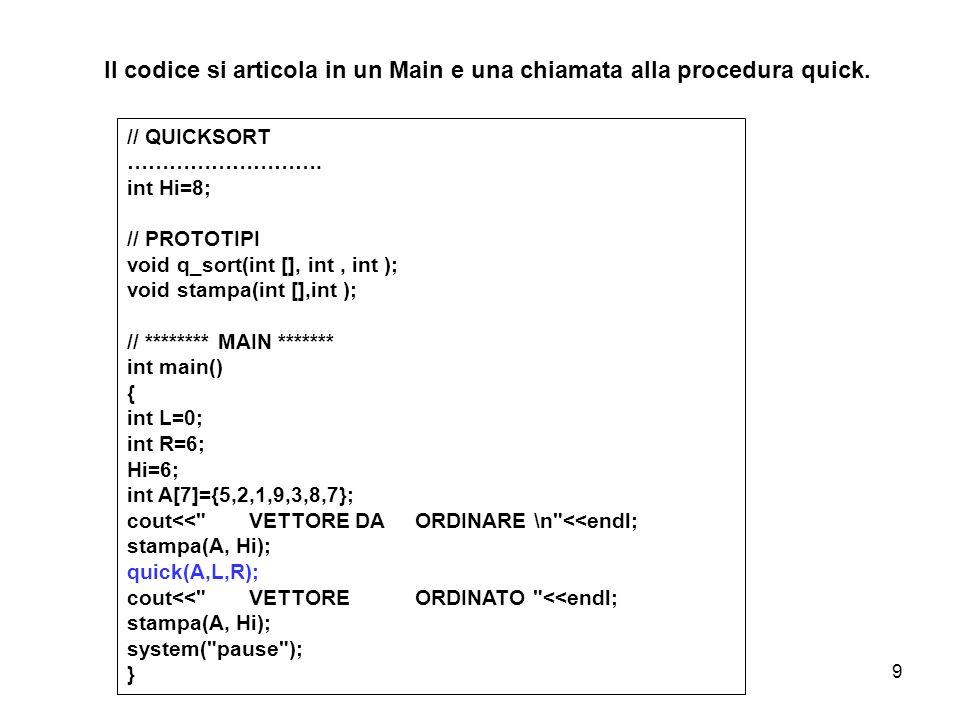9 // QUICKSORT ………………………. int Hi=8; // PROTOTIPI void q_sort(int [], int, int ); void stampa(int [],int ); // ******** MAIN ******* int main() { int L