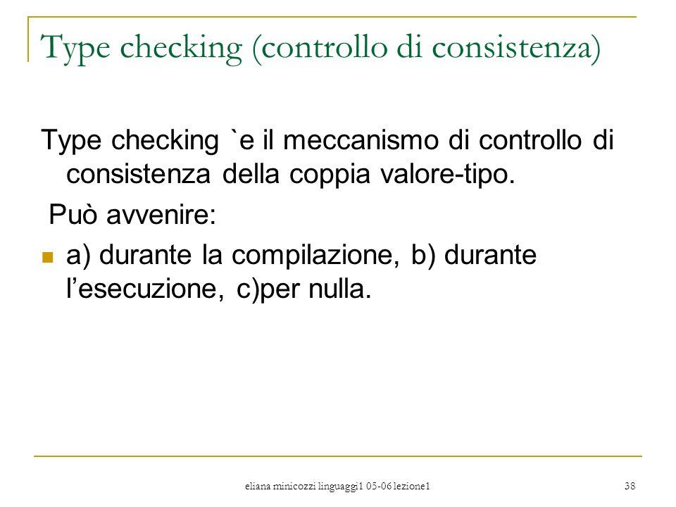 eliana minicozzi linguaggi1 05-06 lezione1 38 Type checking (controllo di consistenza) Type checking `e il meccanismo di controllo di consistenza dell