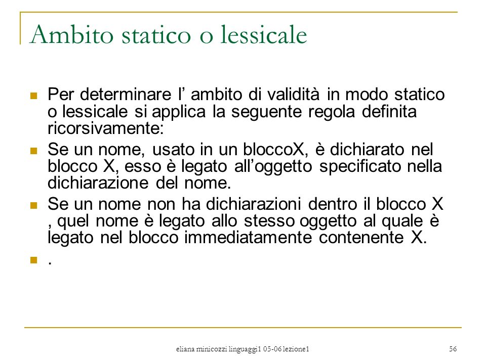 eliana minicozzi linguaggi1 05-06 lezione1 56 Ambito statico o lessicale Per determinare l ambito di validità in modo statico o lessicale si applica l