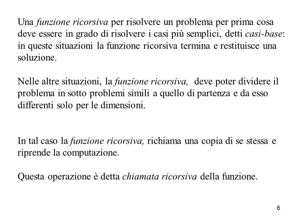 6 Una funzione ricorsiva per risolvere un problema per prima cosa deve essere in grado di risolvere i casi più semplici, detti casi-base: in queste situazioni la funzione ricorsiva termina e restituisce una soluzione.