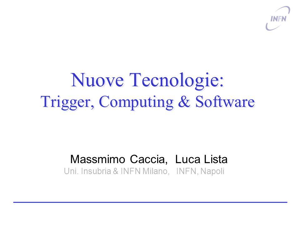 Nuove Tecnologie: Trigger, Computing & Software Massmimo Caccia, Luca Lista Uni. Insubria & INFN Milano, INFN, Napoli.