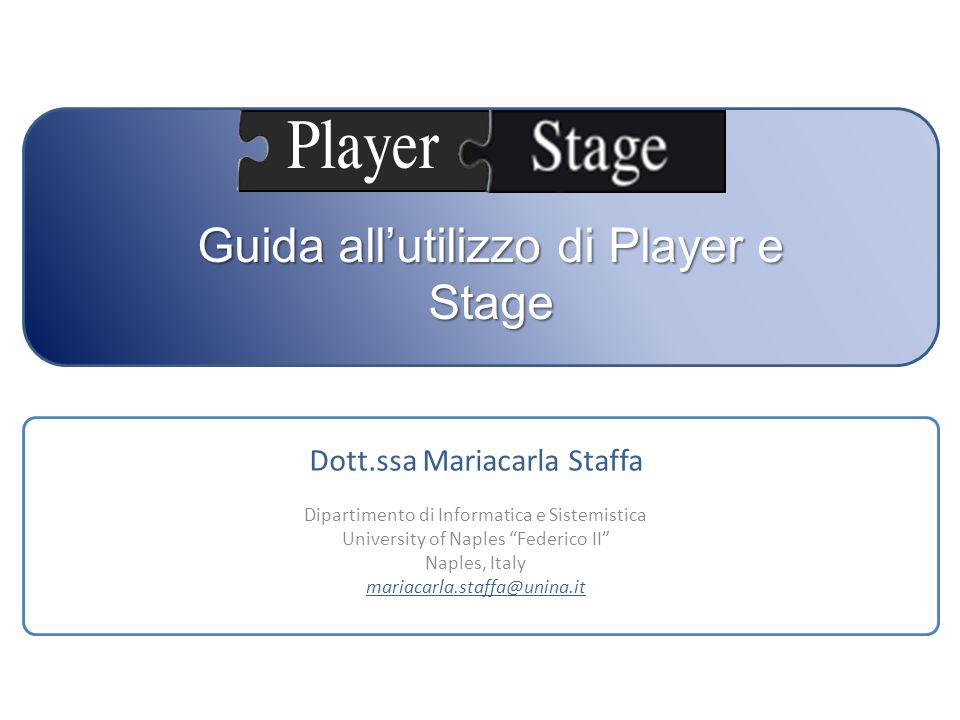 Guida allutilizzo di Player e Stage Dott.ssa Mariacarla Staffa Dipartimento di Informatica e Sistemistica University of Naples Federico II Naples, Ita