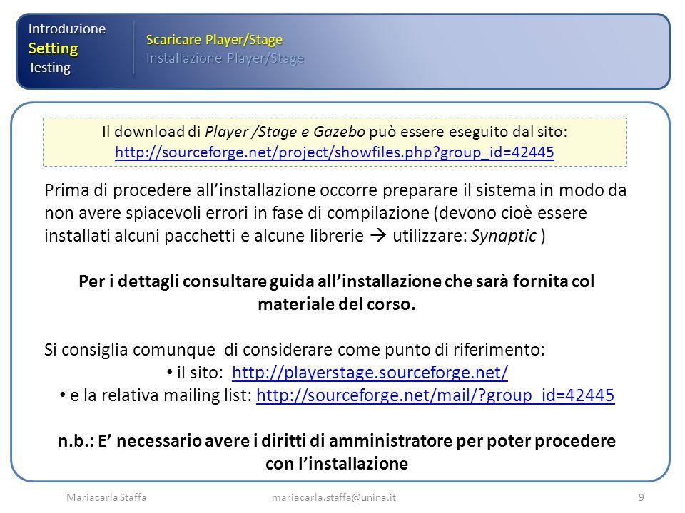 Mariacarla Staffa mariacarla.staffa@unina.it10 IntroduzioneSettingTesting Scaricare Player/Stage Installazione Player/Stage Una volta eseguite le operazioni preliminari è possibile installare i pacchetti relativi rispettivamente a Player Stage e Gazebo, attraverso la seguente sequenza di comandi: 1.Decomprimere il file scaricato eseguendo da terminale: $sudo tar xjvf player-.tar.bz2 2.Spostarsi nella directory sorgente di Player: $cd player- 3.Configurare attraverso il comando $sudo./configure 4.Compilare attraverso il comando $sudo make 5.Installare Player attraverso il comando $sudo make install