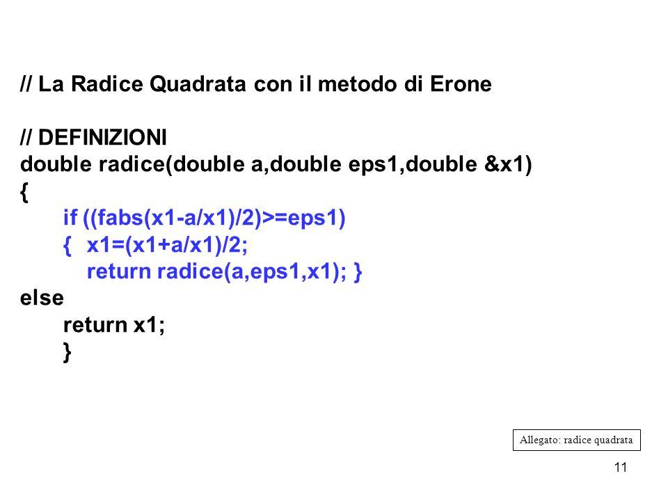 11 // La Radice Quadrata con il metodo di Erone // DEFINIZIONI double radice(double a,double eps1,double &x1) { if ((fabs(x1-a/x1)/2)>=eps1) {x1=(x1+a