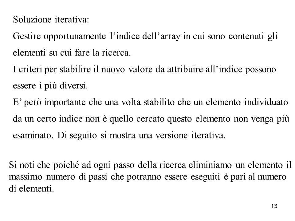 13 Soluzione iterativa: Gestire opportunamente lindice dellarray in cui sono contenuti gli elementi su cui fare la ricerca. I criteri per stabilire il