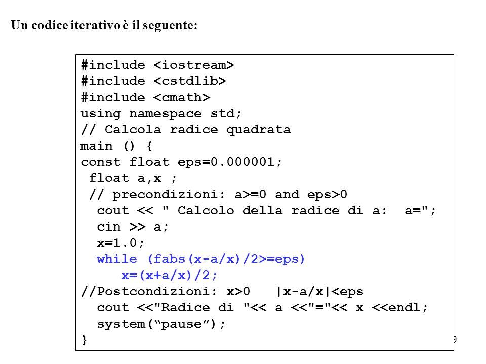 9 Un codice iterativo è il seguente: #include using namespace std; // Calcola radice quadrata main () { const float eps=0.000001; float a,x ; // preco