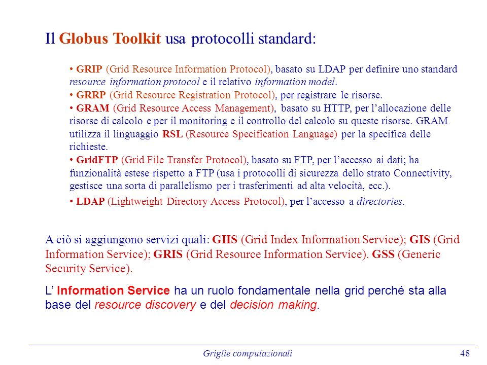 48 Il Globus Toolkit usa protocolli standard: GRIP (Grid Resource Information Protocol), basato su LDAP per definire uno standard resource information