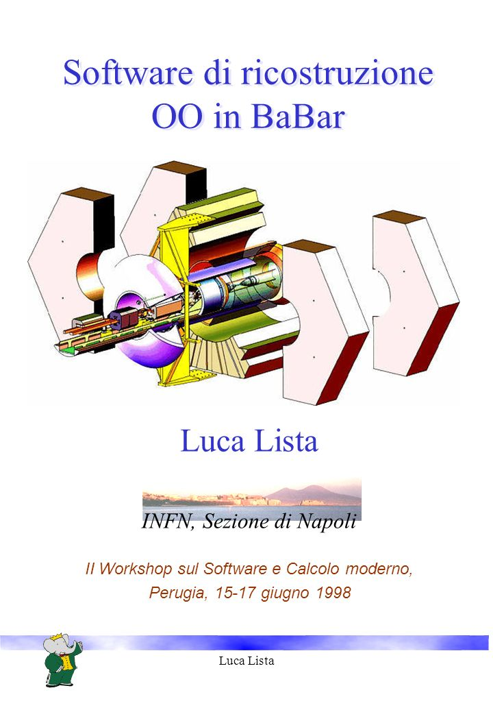 Luca Lista Software di ricostruzione OO in BaBar Luca Lista INFN, Sezione di Napoli II Workshop sul Software e Calcolo moderno, Perugia, 15-17 giugno 1998