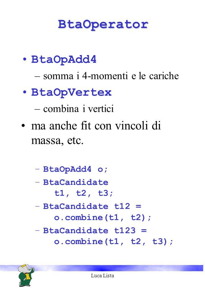 Luca Lista BtaOperatorBtaOperator BtaOpAdd4 –somma i 4-momenti e le cariche BtaOpVertex –combina i vertici ma anche fit con vincoli di massa, etc.