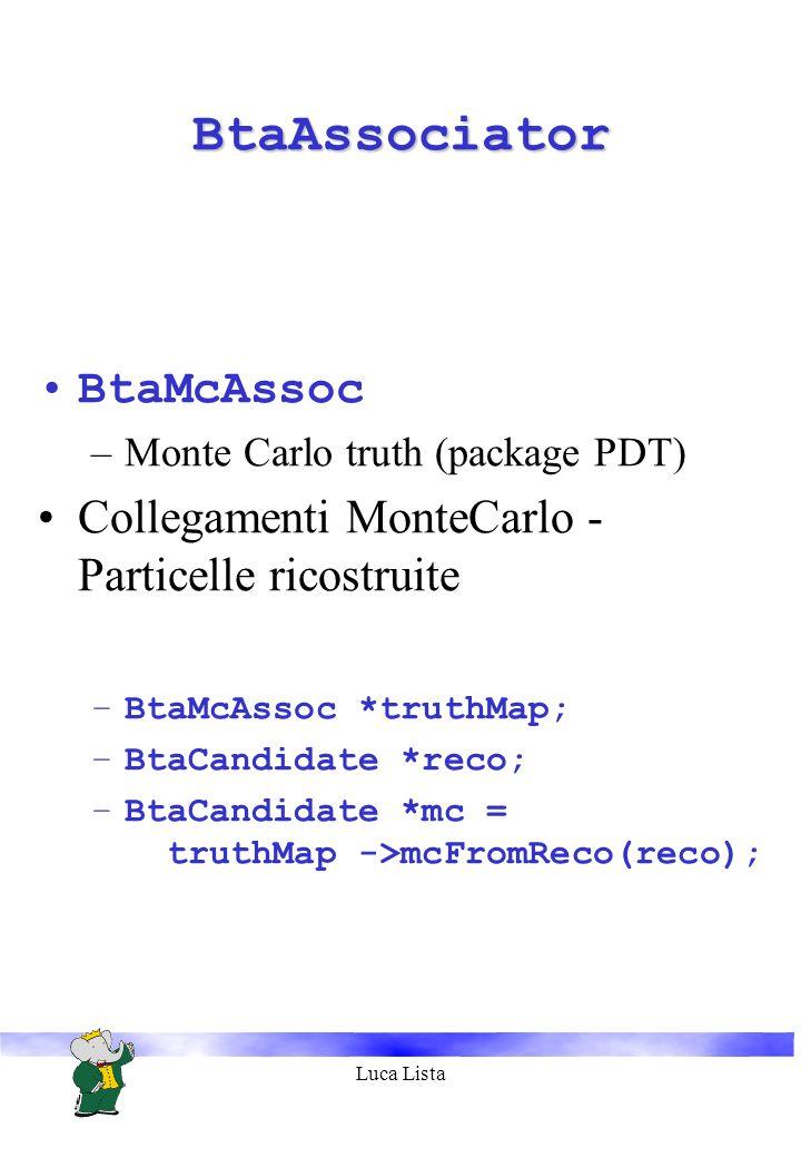 Luca Lista BtaAssociatorBtaAssociator BtaMcAssoc –Monte Carlo truth (package PDT) Collegamenti MonteCarlo - Particelle ricostruite –BtaMcAssoc *truthMap; –BtaCandidate *reco; –BtaCandidate *mc = truthMap ->mcFromReco(reco);