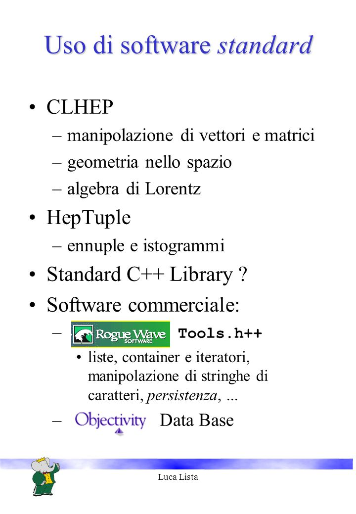 Luca Lista Uso di software standard CLHEP –manipolazione di vettori e matrici –geometria nello spazio –algebra di Lorentz HepTuple –ennuple e istogrammi Standard C++ Library .
