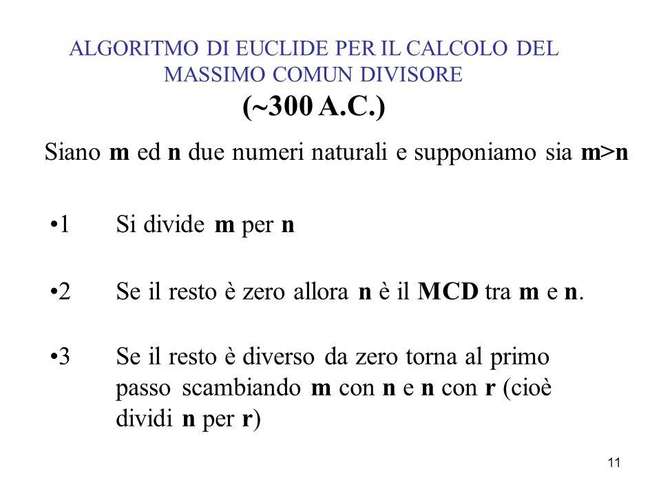 11 ALGORITMO DI EUCLIDE PER IL CALCOLO DEL MASSIMO COMUN DIVISORE ( 300 A.C.) Siano m ed n due numeri naturali e supponiamo sia m>n 1Si divide m per n