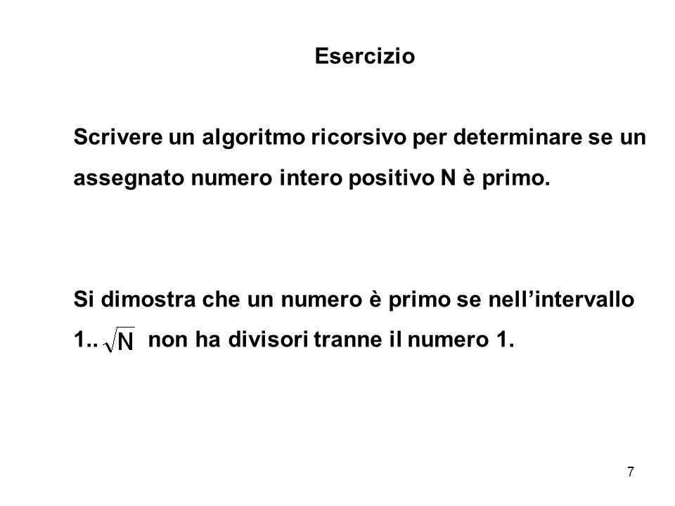 8 int main(){ int N; cout<< Inserisci un numero intero: ; cin>>N; int radN=sqrt(N); if (primo(N, radN) cout<< Il numero <<N<< e primo <<endl; else cout<< Il numero <<N<< non e primo <<endl; system( PAUSE ); } ESERCIZIO Scrivere un algoritmo ricorsivo per determinare se un assegnato numero intero positivo N è primo.