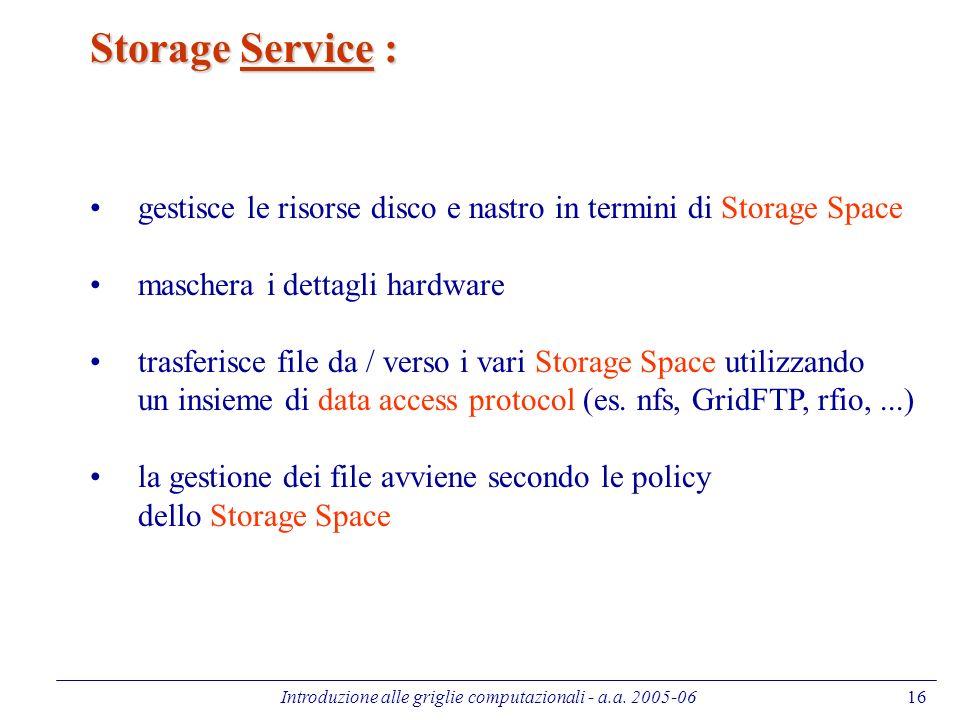 Introduzione alle griglie computazionali - a.a. 2005-0616 Storage Service : gestisce le risorse disco e nastro in termini di Storage Space maschera i
