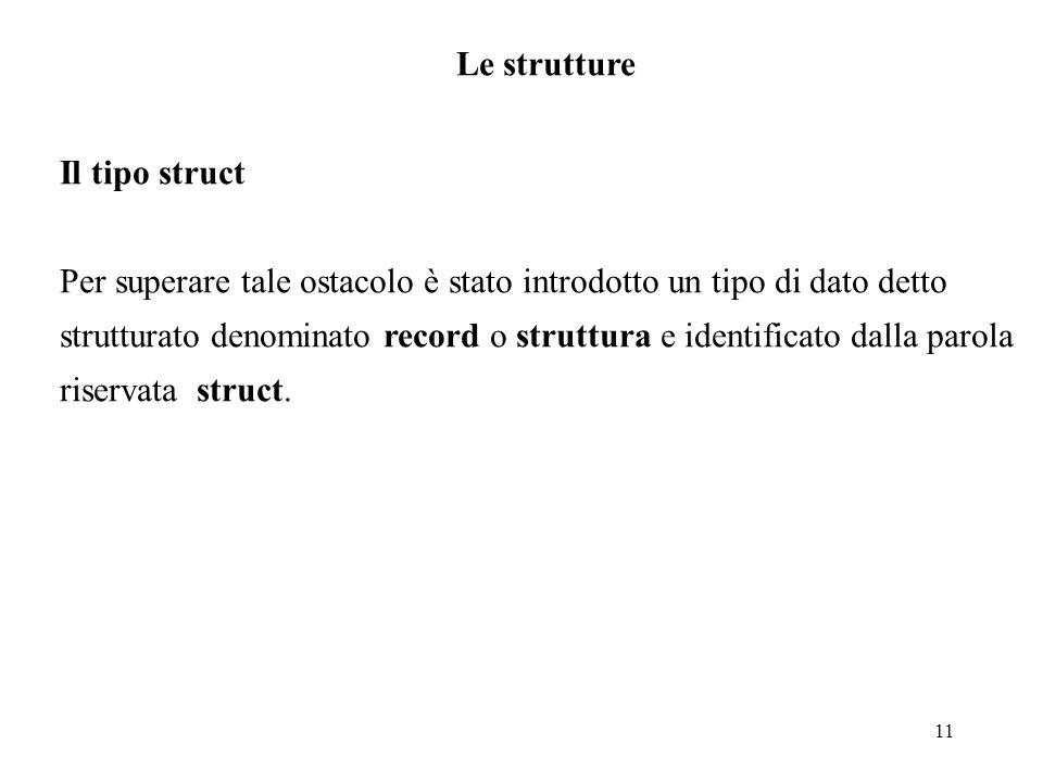 11 Le strutture Il tipo struct Per superare tale ostacolo è stato introdotto un tipo di dato detto strutturato denominato record o struttura e identificato dalla parola riservata struct.